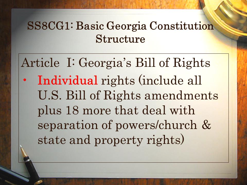 SS8CG1: Basic Georgia Constitution Structure Article I: Georgias Bill of Rights Individual rights (include all U.S. Bill of Rights amendments plus 18