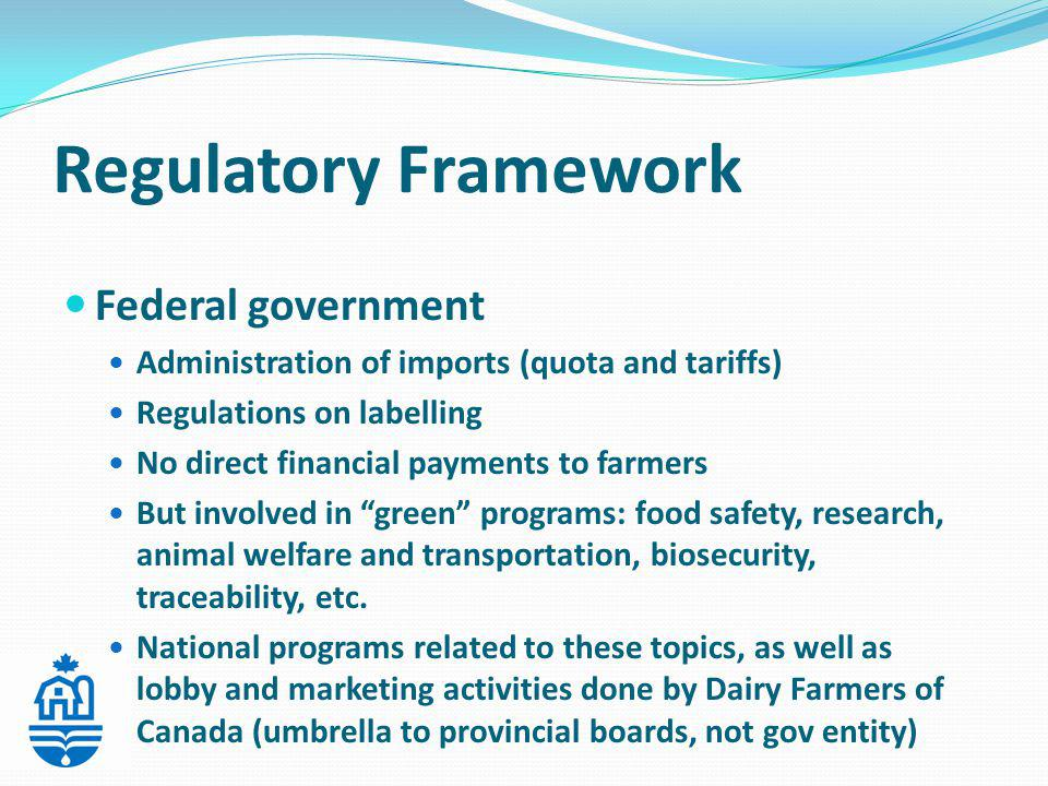 Federal government Administration of imports (quota and tariffs) Regulations on labelling No direct financial payments to farmers But involved in green programs: food safety, research, animal welfare and transportation, biosecurity, traceability, etc.