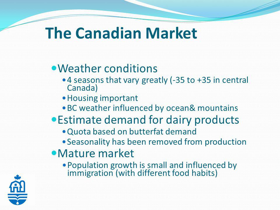 The Canadian Market Weather conditions 4 seasons that vary greatly (-35 to +35 in central Canada) Housing important BC weather influenced by ocean& mountains Estimate demand for dairy products Quota based on butterfat demand Seasonality has been removed from production Mature market Population growth is small and influenced by immigration (with different food habits)