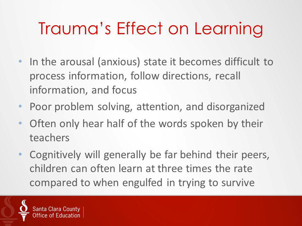 Traumas Effect on Learning In the arousal (anxious) state it becomes difficult to process information, follow directions, recall information, and focu