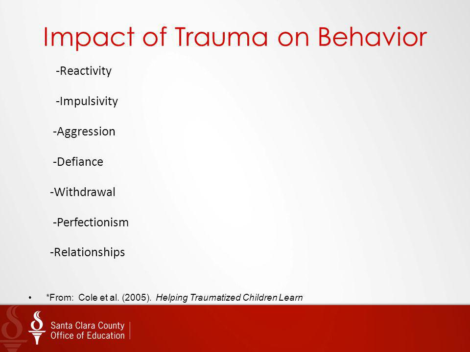 Impact of Trauma on Behavior -Reactivity -Impulsivity -Aggression -Defiance -Withdrawal -Perfectionism -Relationships *From: Cole et al. (2005). Helpi