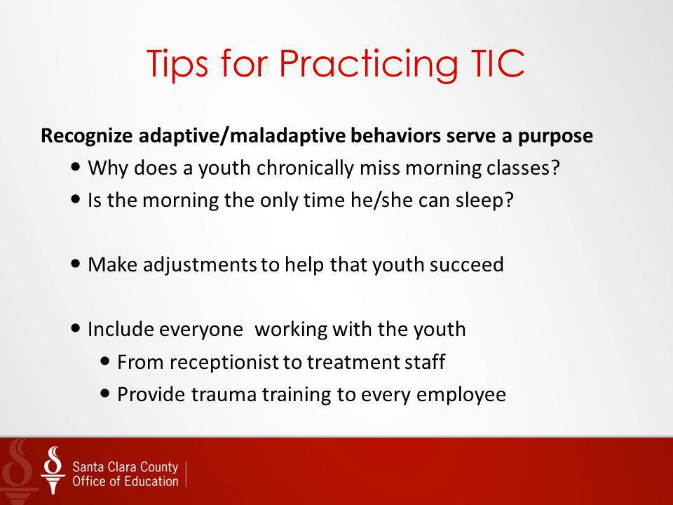 Tips for Practicing TIC Recognize adaptive/maladaptive behaviors serve a purpose Why does a youth chronically miss morning classes? Is the morning the