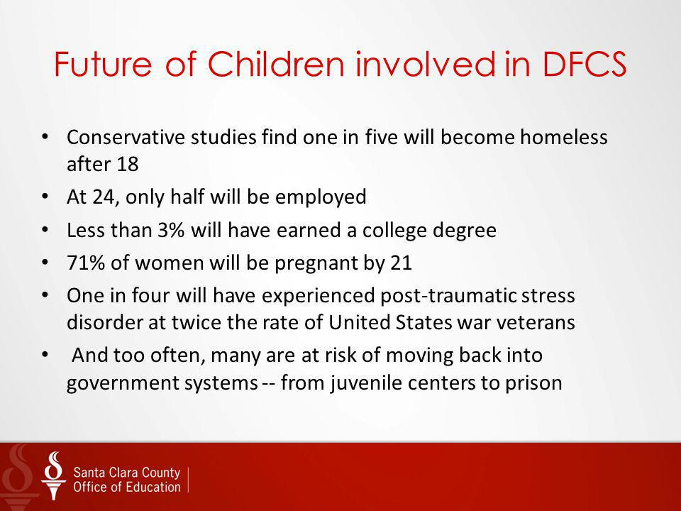 Future of Children involved in DFCS Conservative studies find one in five will become homeless after 18 At 24, only half will be employed Less than 3%