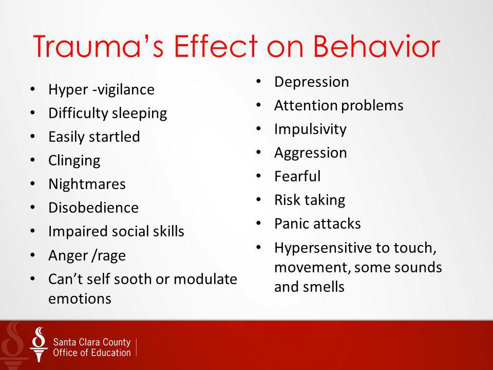 Traumas Effect on Behavior Hyper -vigilance Difficulty sleeping Easily startled Clinging Nightmares Disobedience Impaired social skills Anger /rage Ca