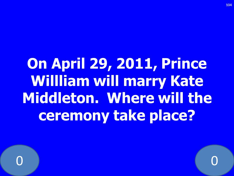 00 On April 29, 2011, Prince Willliam will marry Kate Middleton. Where will the ceremony take place? 104