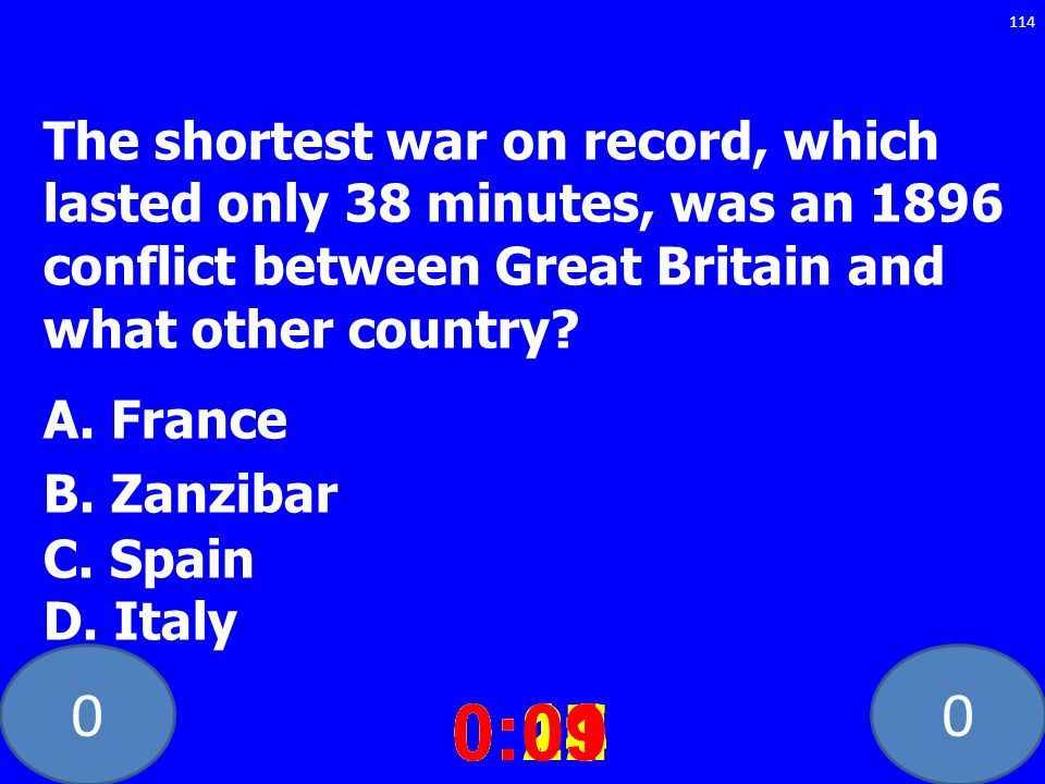 00 The shortest war on record, which lasted only 38 minutes, was an 1896 conflict between Great Britain and what other country? A. France B. Zanzibar