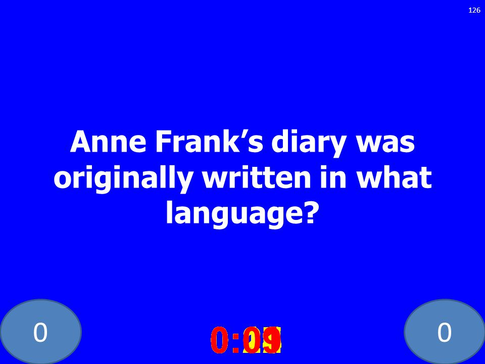 00 Anne Franks diary was originally written in what language? 0:020:030:040:050:060:070:080:100:110:180:190:200:160:150:140:130:120:170:090:01 126