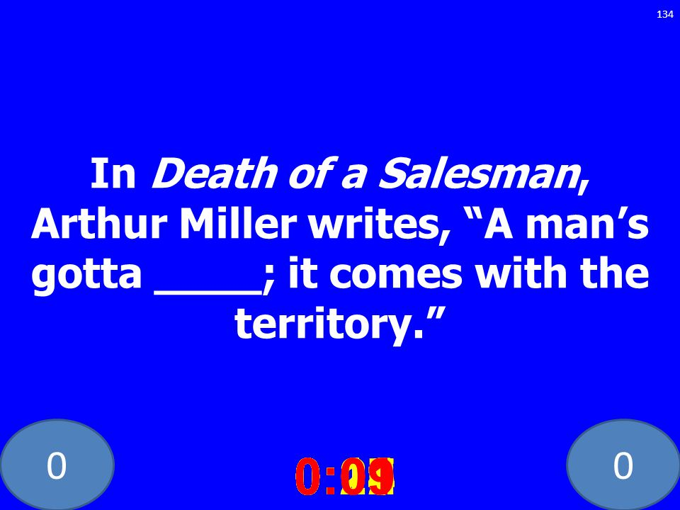 00 In Death of a Salesman, Arthur Miller writes, A mans gotta ____; it comes with the territory. 0:020:030:040:050:060:070:080:100:110:180:190:200:160