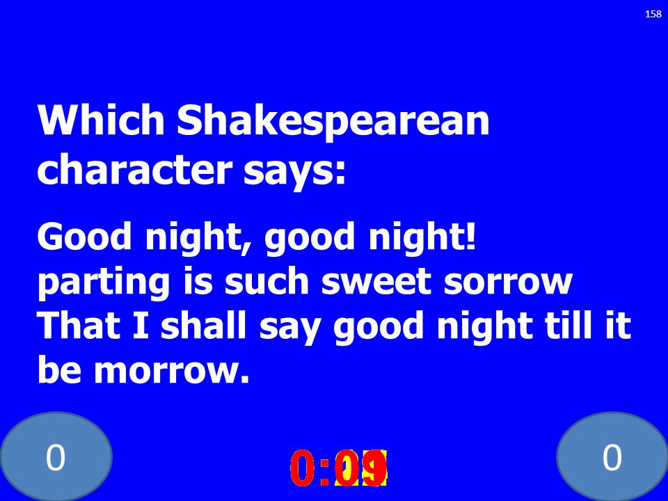 00 Which Shakespearean character says: Good night, good night! parting is such sweet sorrow That I shall say good night till it be morrow. 0:020:030:0