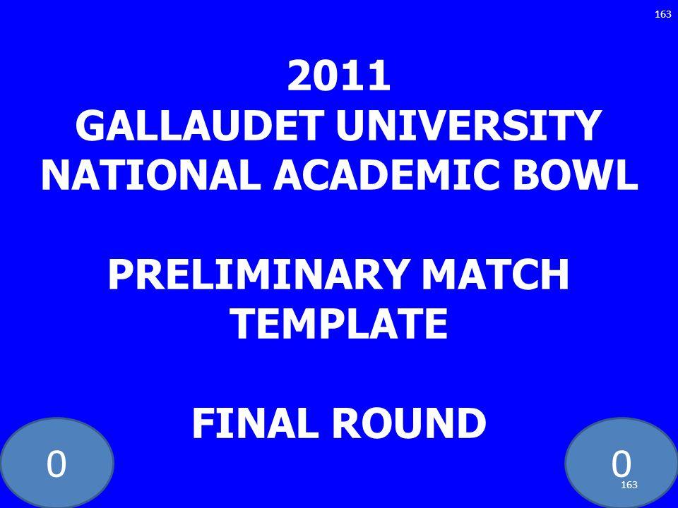 00 2011 GALLAUDET UNIVERSITY NATIONAL ACADEMIC BOWL PRELIMINARY MATCH TEMPLATE FINAL ROUND 163