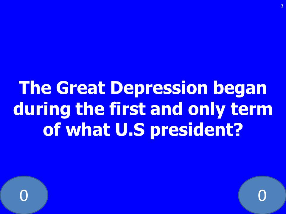 00 The Great Depression began during the first and only term of what U.S president? 3