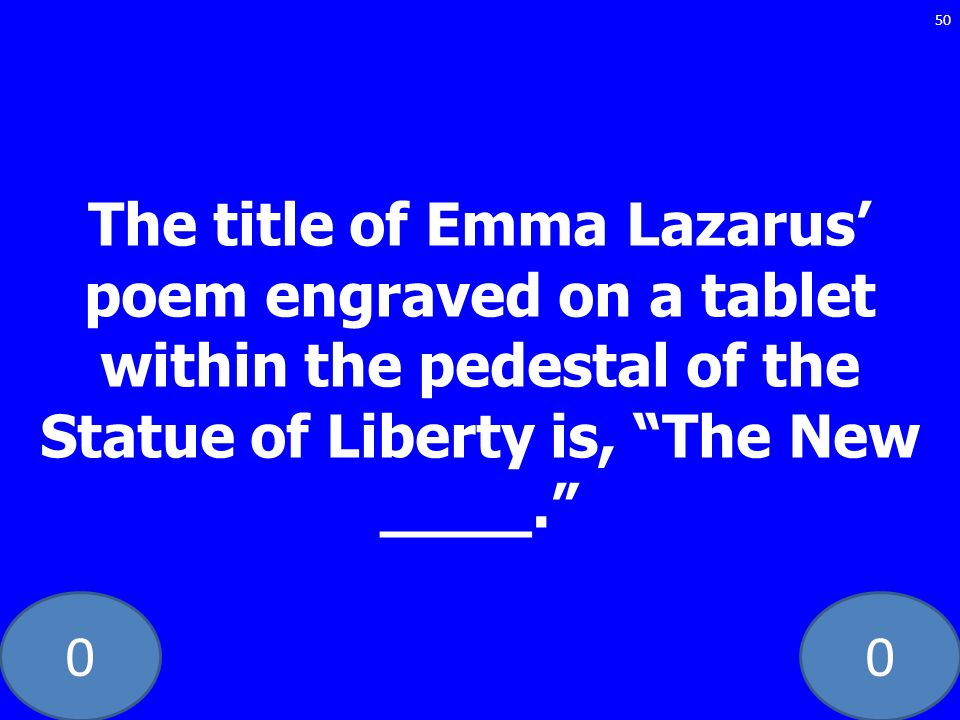 00 The title of Emma Lazarus poem engraved on a tablet within the pedestal of the Statue of Liberty is, The New ____. 50