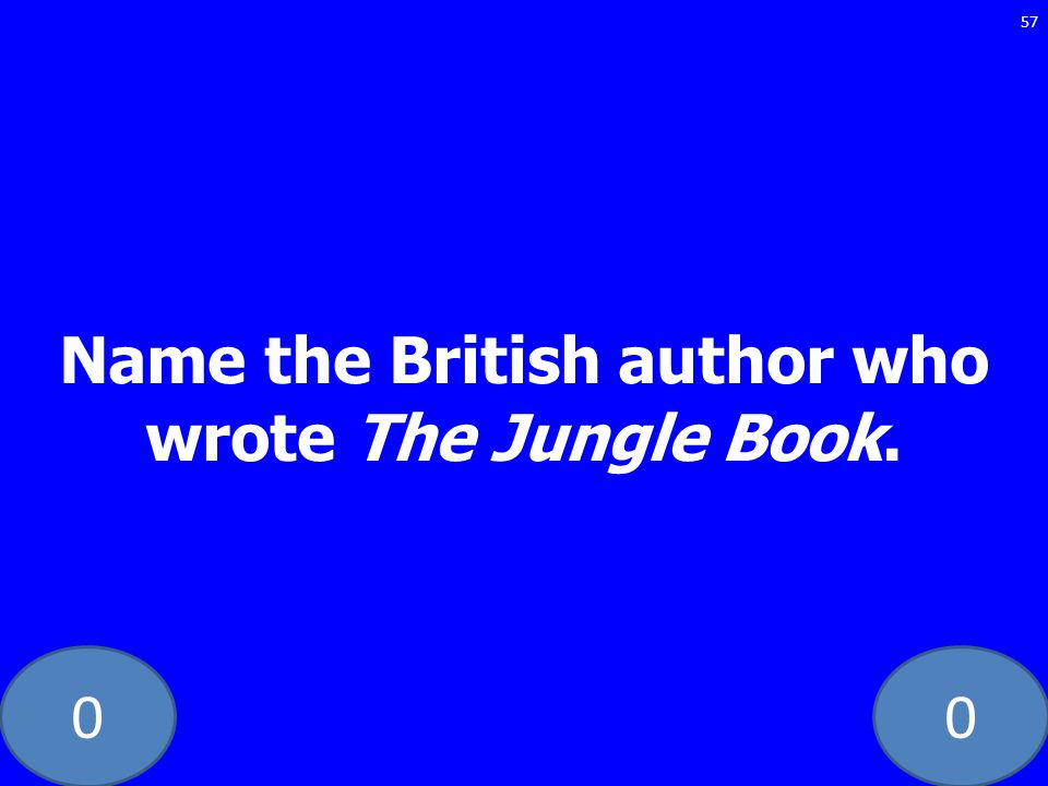 00 Name the British author who wrote The Jungle Book. 57