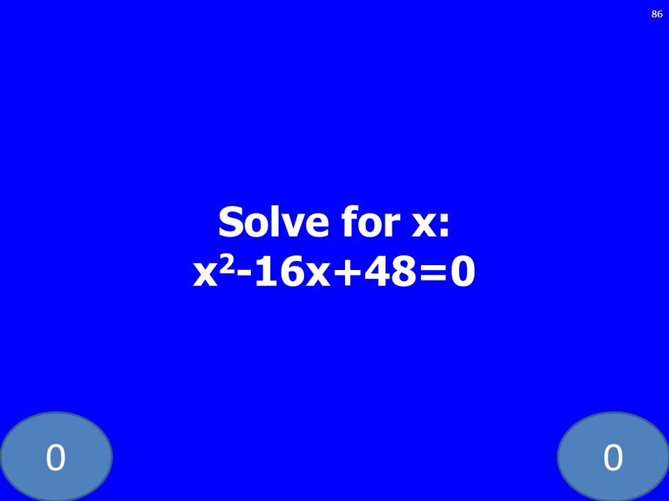 00 86 Solve for x: x 2 -16x+48=0