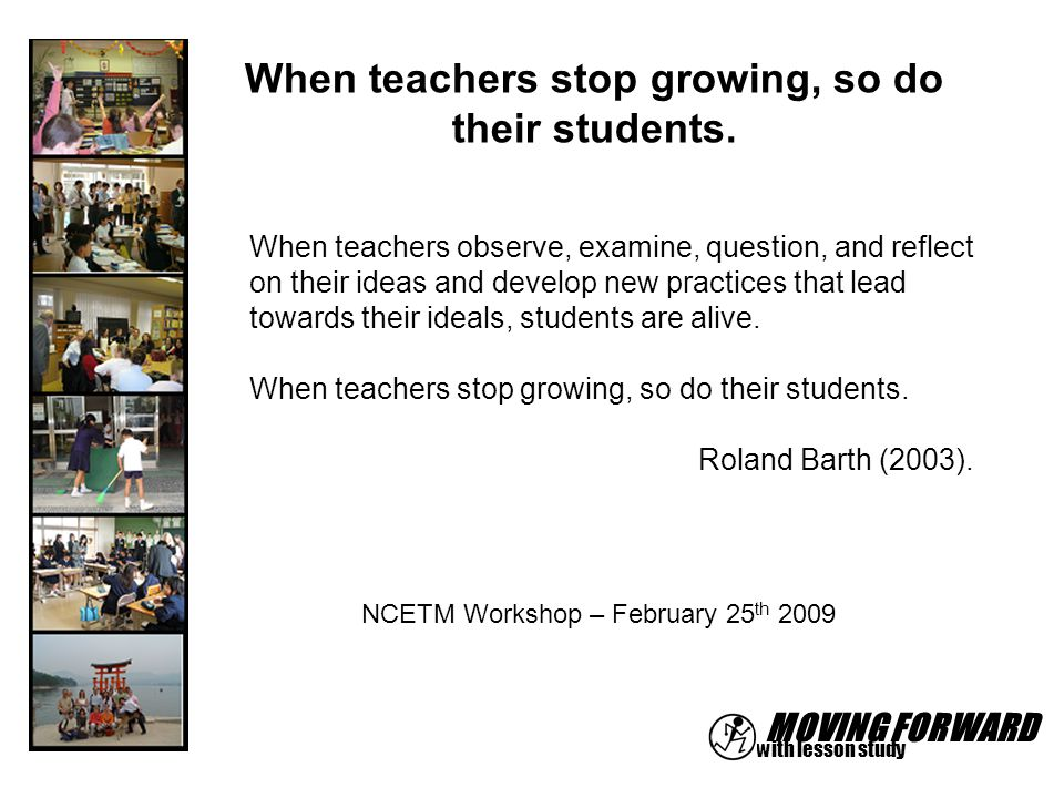 MOVING FORWARD with lesson study When teachers observe, examine, question, and reflect on their ideas and develop new practices that lead towards thei