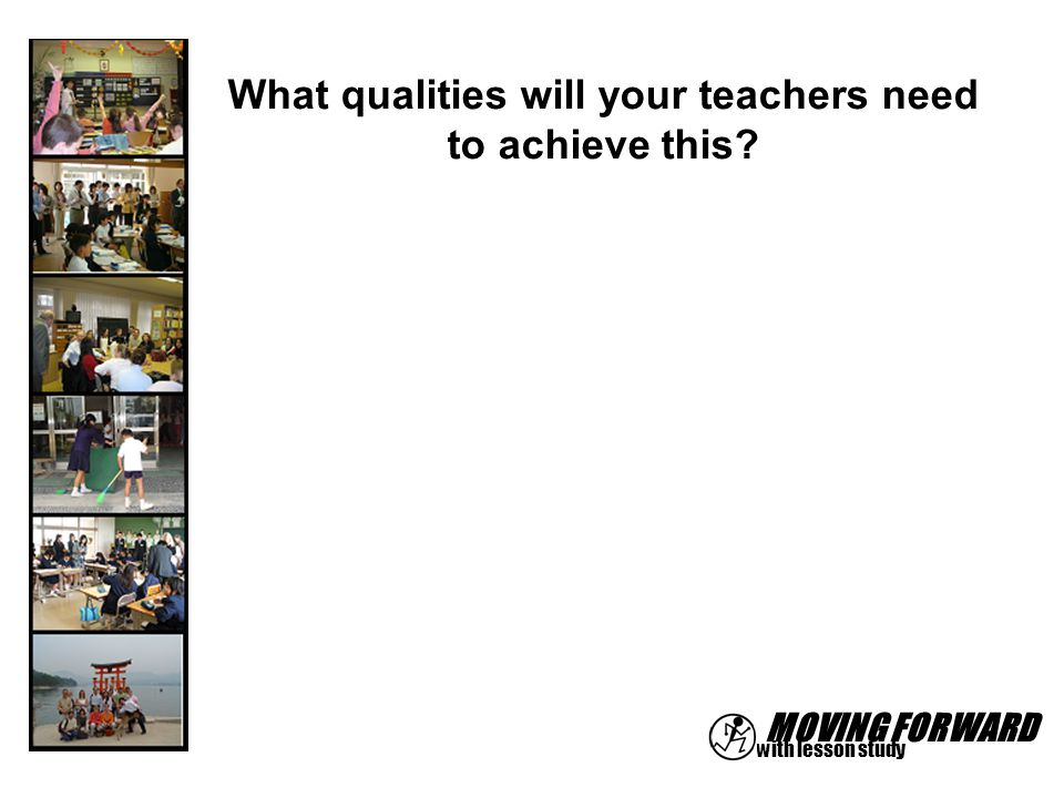MOVING FORWARD with lesson study What qualities will your teachers need to achieve this?