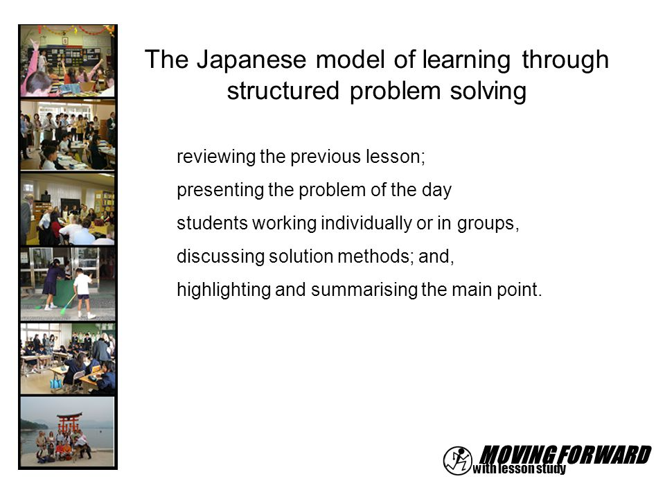 MOVING FORWARD with lesson study The Japanese model of learning through structured problem solving reviewing the previous lesson; presenting the probl