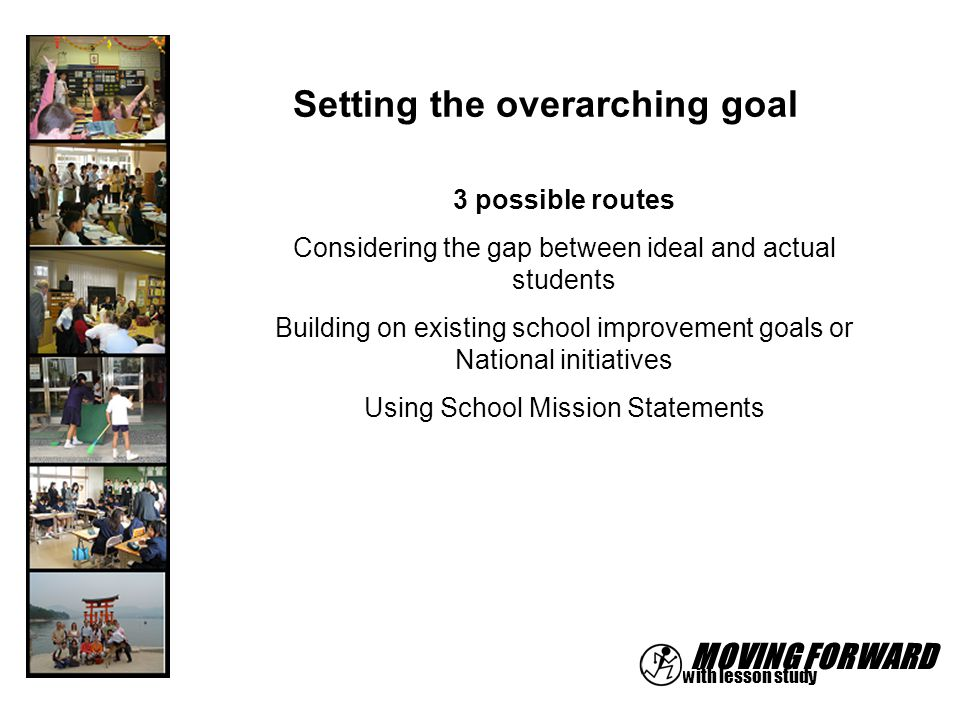 MOVING FORWARD with lesson study Setting the overarching goal 3 possible routes Considering the gap between ideal and actual students Building on exis