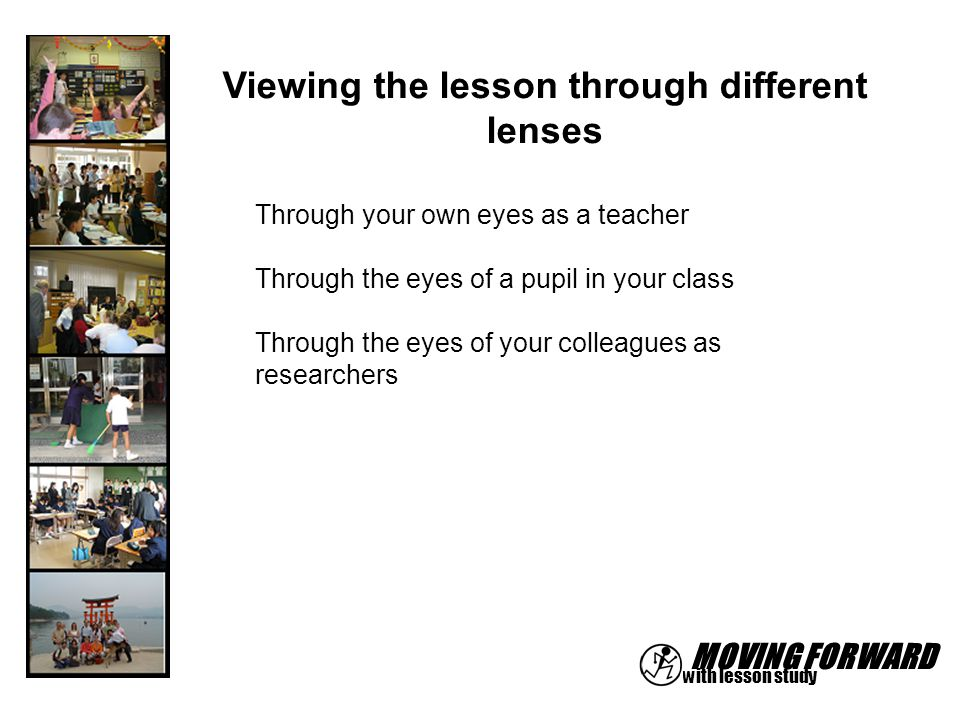 MOVING FORWARD with lesson study Viewing the lesson through different lenses Through your own eyes as a teacher Through the eyes of a pupil in your cl
