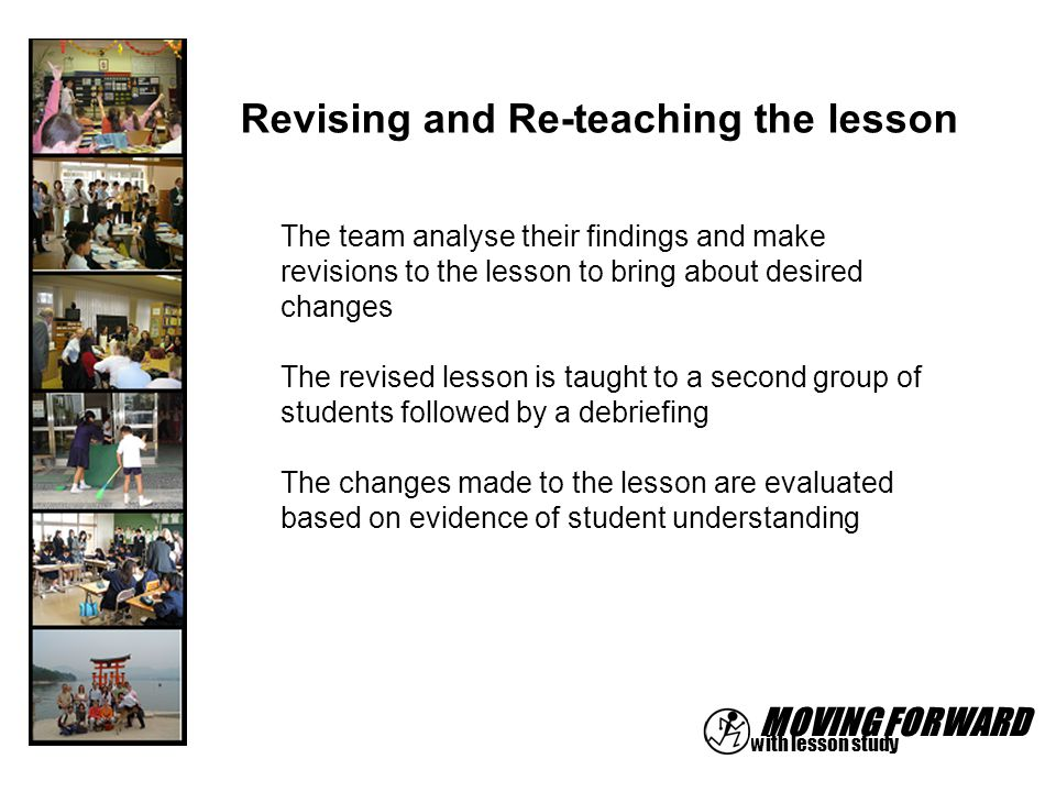 MOVING FORWARD with lesson study Revising and Re-teaching the lesson The team analyse their findings and make revisions to the lesson to bring about d