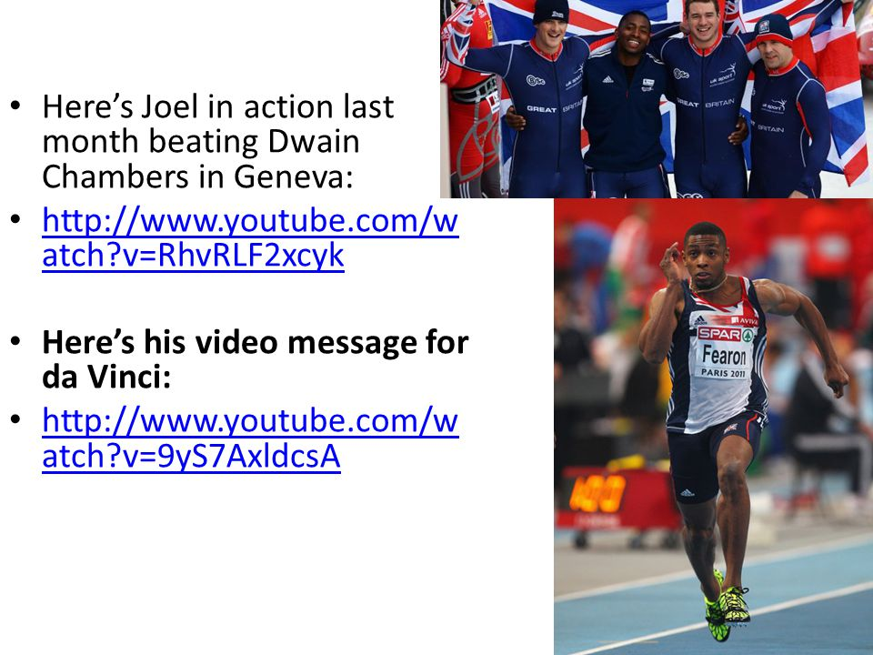 Heres Joel in action last month beating Dwain Chambers in Geneva: http://www.youtube.com/w atch?v=RhvRLF2xcyk http://www.youtube.com/w atch?v=RhvRLF2xcyk Heres his video message for da Vinci: http://www.youtube.com/w atch?v=9yS7AxldcsA http://www.youtube.com/w atch?v=9yS7AxldcsA