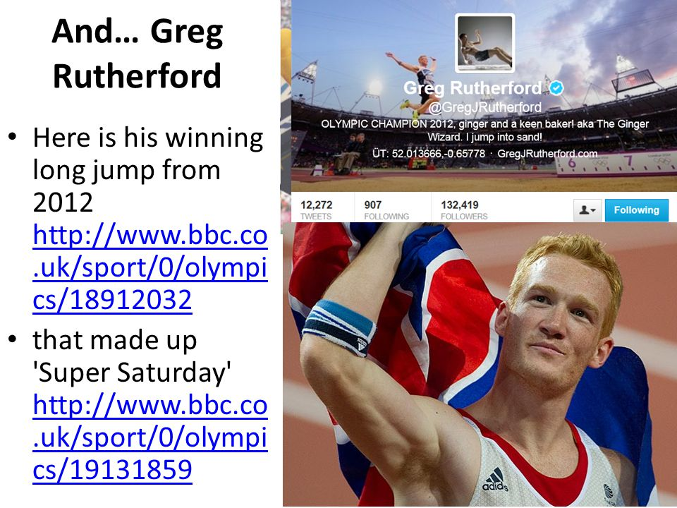 And… Greg Rutherford Here is his winning long jump from 2012 http://www.bbc.co.uk/sport/0/olympi cs/18912032 http://www.bbc.co.uk/sport/0/olympi cs/18912032 that made up Super Saturday http://www.bbc.co.uk/sport/0/olympi cs/19131859 http://www.bbc.co.uk/sport/0/olympi cs/19131859