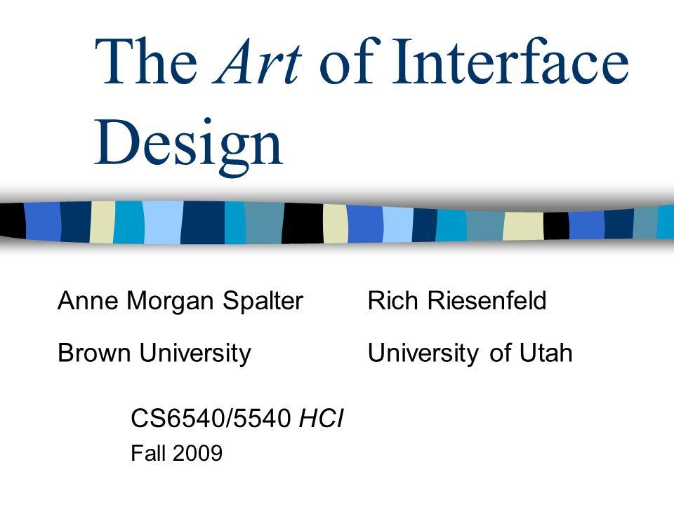 The Art of Interface Design CS6540/5540 HCI Fall 2009 Anne Morgan SpalterRich Riesenfeld Brown UniversityUniversity of Utah