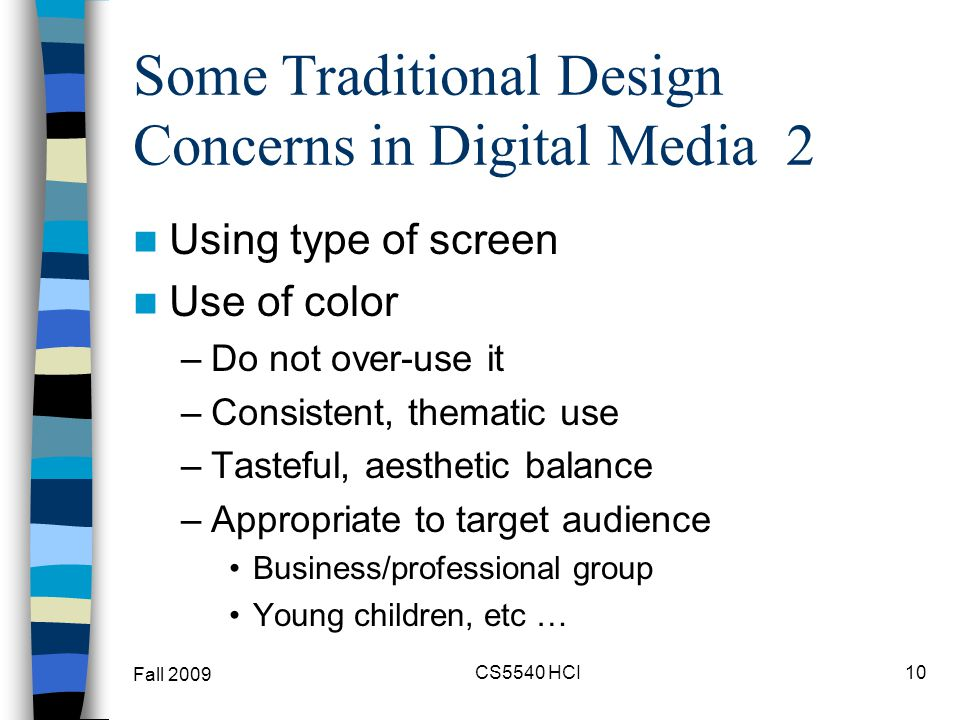 Some Traditional Design Concerns in Digital Media 2 Using type of screen Use of color –Do not over-use it –Consistent, thematic use –Tasteful, aesthet