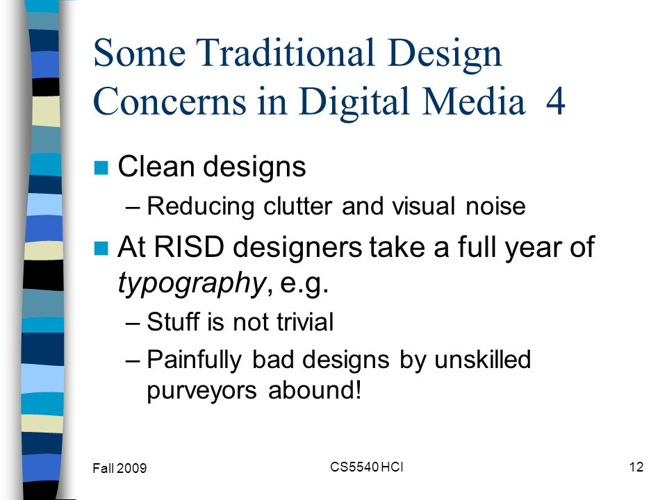 Some Traditional Design Concerns in Digital Media 4 Clean designs –Reducing clutter and visual noise At RISD designers take a full year of typography,