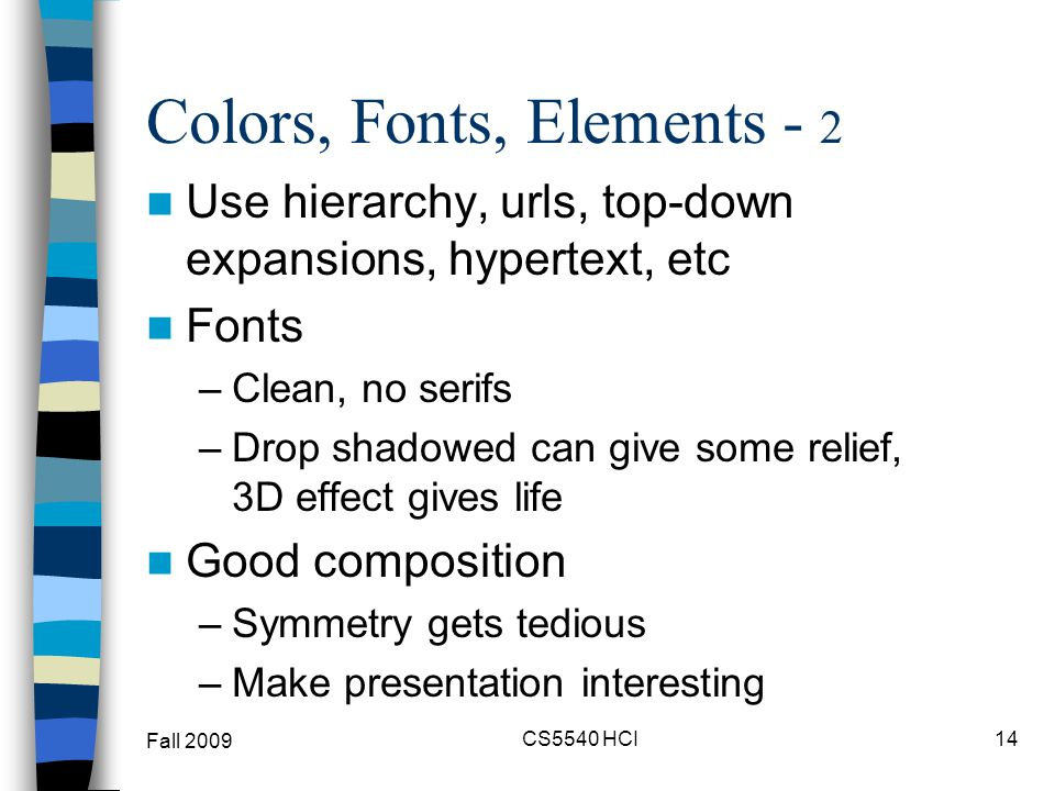 Colors, Fonts, Elements - 2 Use hierarchy, urls, top-down expansions, hypertext, etc Fonts –Clean, no serifs –Drop shadowed can give some relief, 3D e