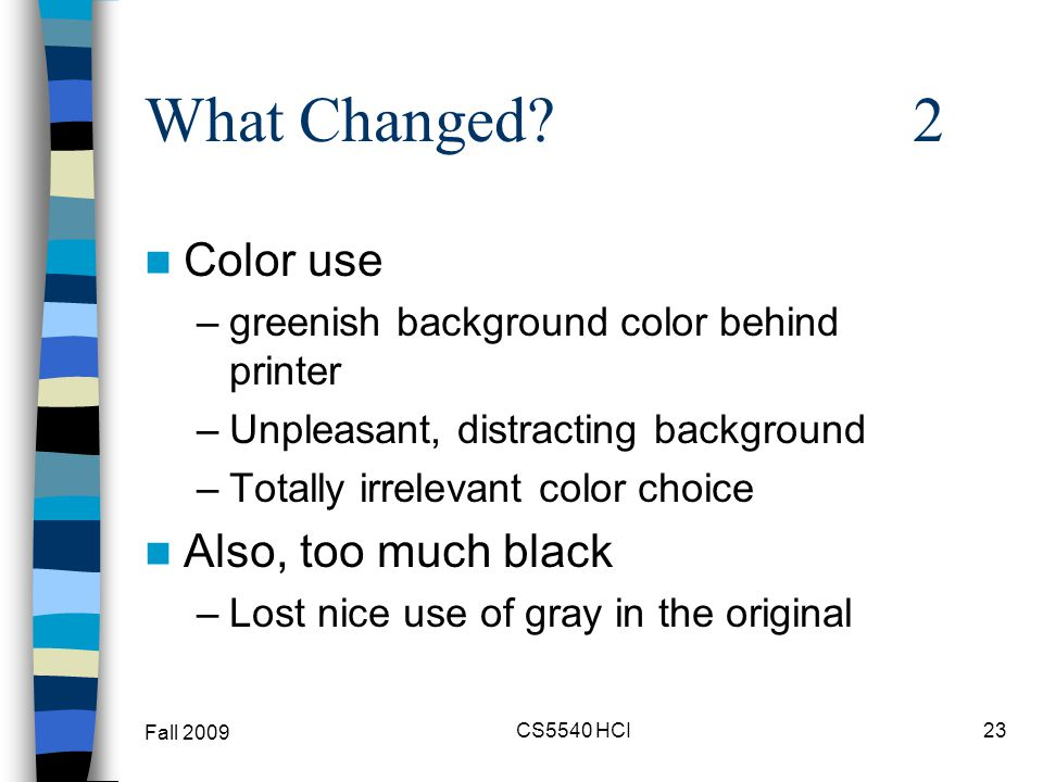 What Changed? 2 Color use –greenish background color behind printer –Unpleasant, distracting background –Totally irrelevant color choice Also, too muc