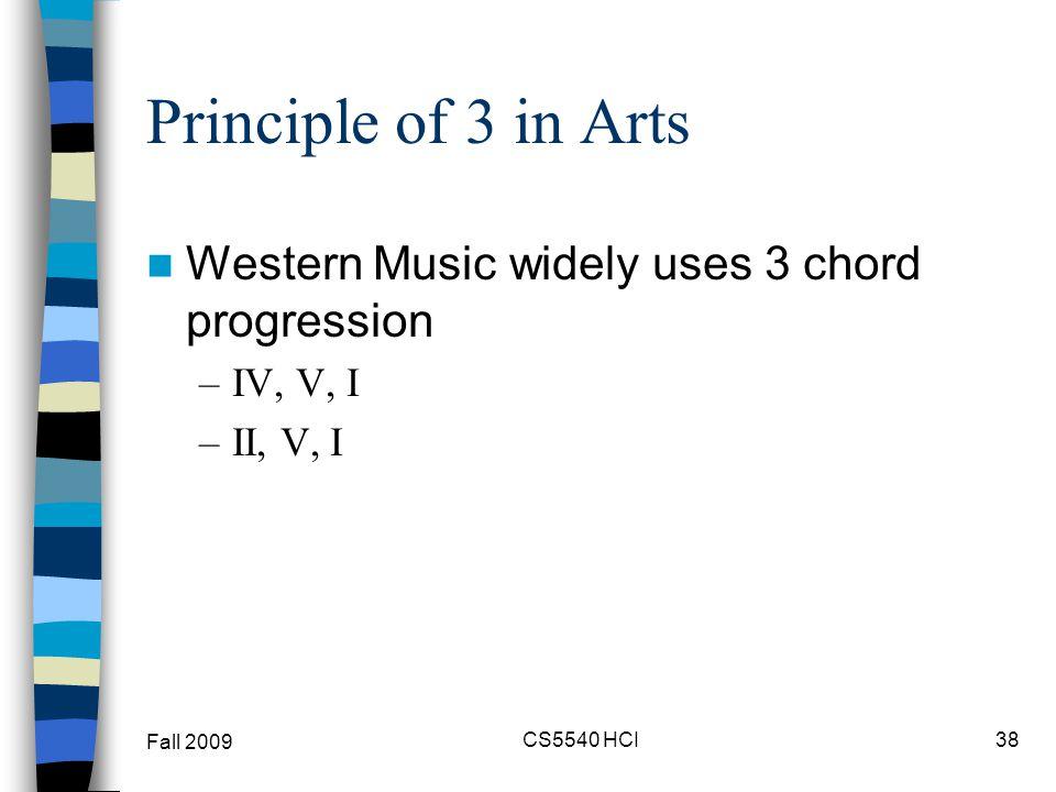 Principle of 3 in Arts Western Music widely uses 3 chord progression –IV, V, I –II, V, I Fall 2009 CS5540 HCI38