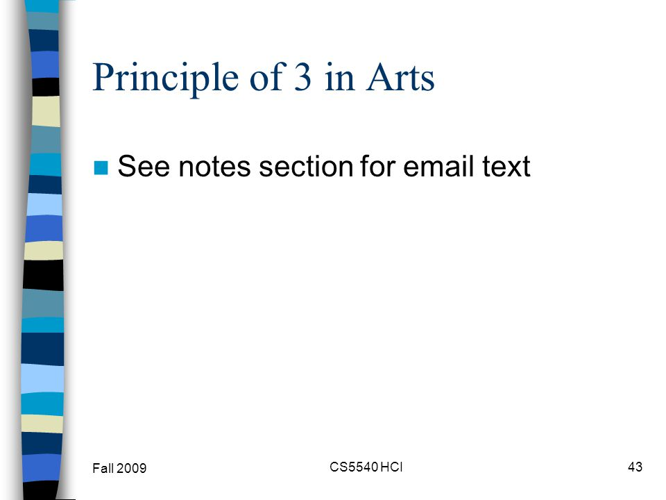 Principle of 3 in Arts See notes section for email text Fall 2009 CS5540 HCI43