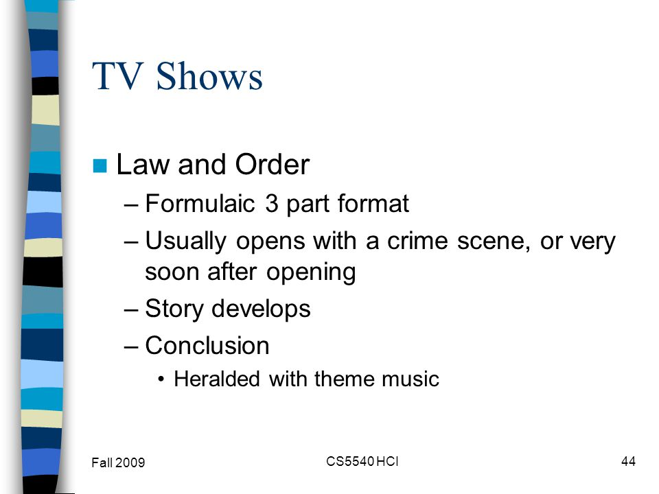 TV Shows Law and Order –Formulaic 3 part format –Usually opens with a crime scene, or very soon after opening –Story develops –Conclusion Heralded wit
