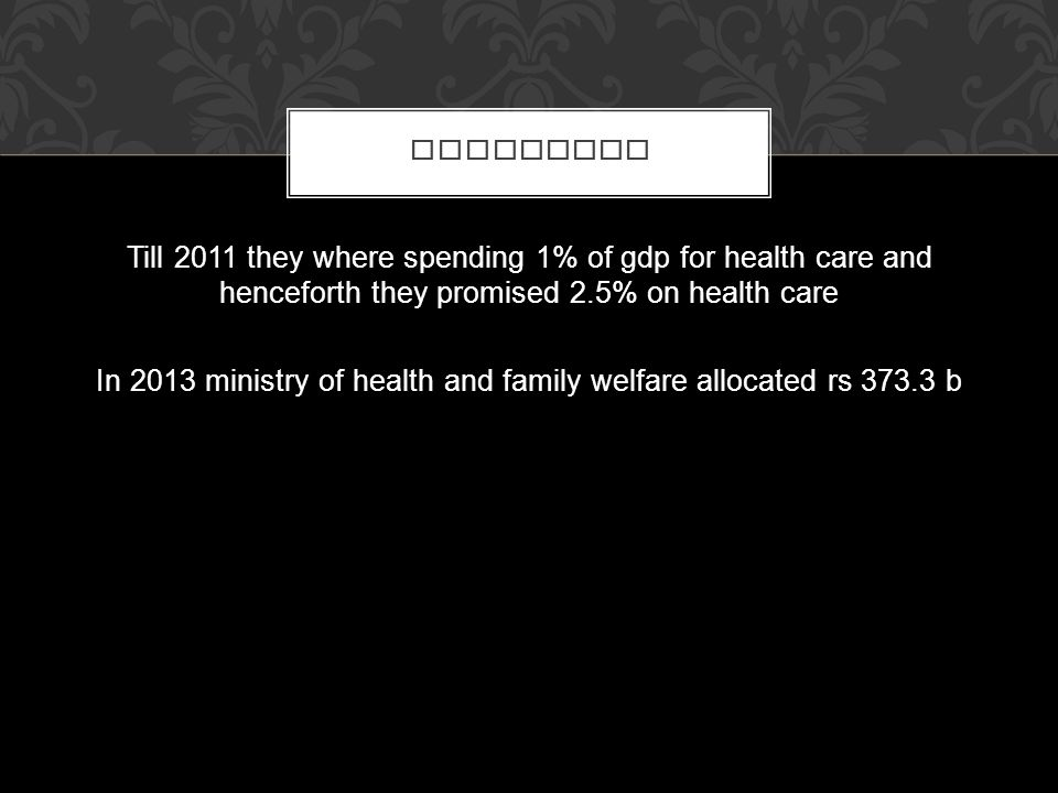 Till 2011 they where spending 1% of gdp for health care and henceforth they promised 2.5% on health care In 2013 ministry of health and family welfare allocated rs 373.3 b POLITICAL