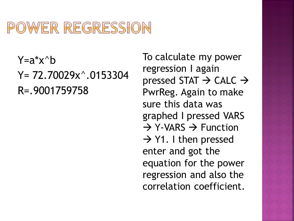 Y=a*x^b Y= 72.70029x^.0153304 R=.9001759758 To calculate my power regression I again pressed STAT CALC PwrReg. Again to make sure this data was graphe