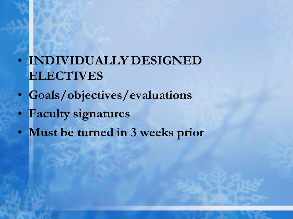 INDIVIDUALLY DESIGNED ELECTIVES Goals/objectives/evaluations Faculty signatures Must be turned in 3 weeks prior