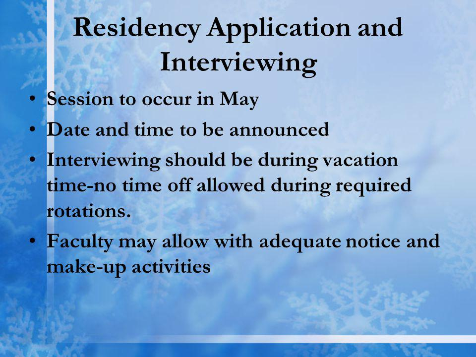 Residency Application and Interviewing Session to occur in May Date and time to be announced Interviewing should be during vacation time-no time off allowed during required rotations.