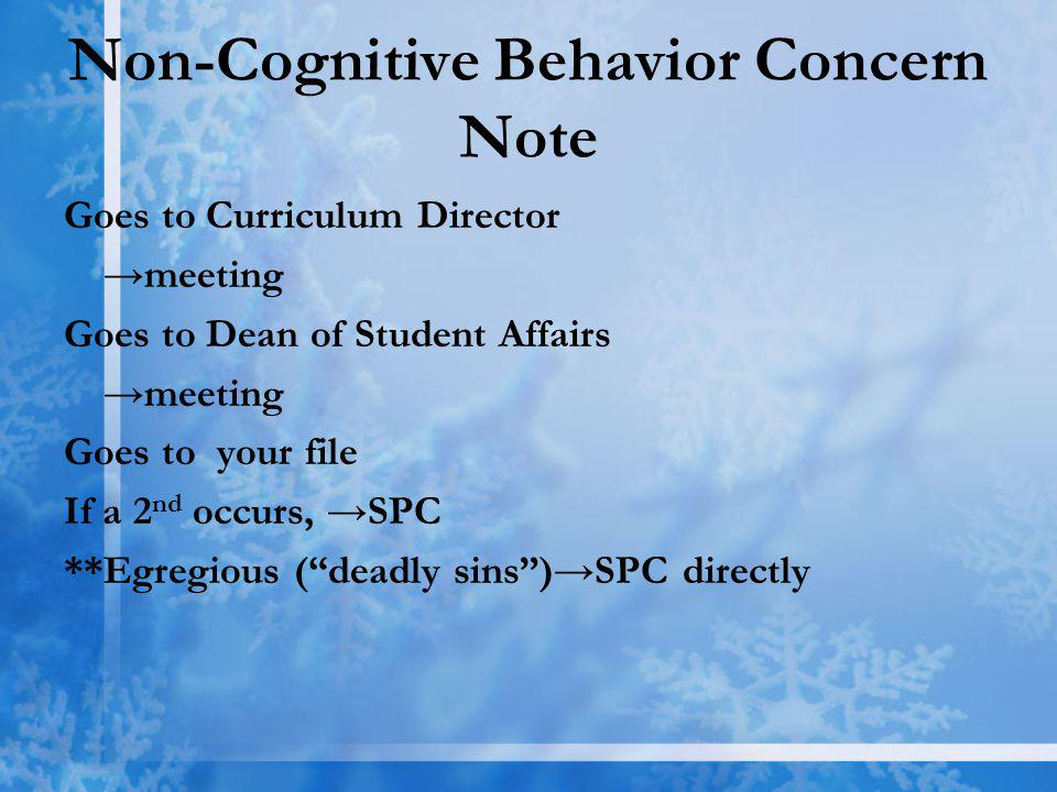 Non-Cognitive Behavior Concern Note Goes to Curriculum Director meeting Goes to Dean of Student Affairs meeting Goes to your file If a 2 nd occurs, SPC **Egregious (deadly sins)SPC directly