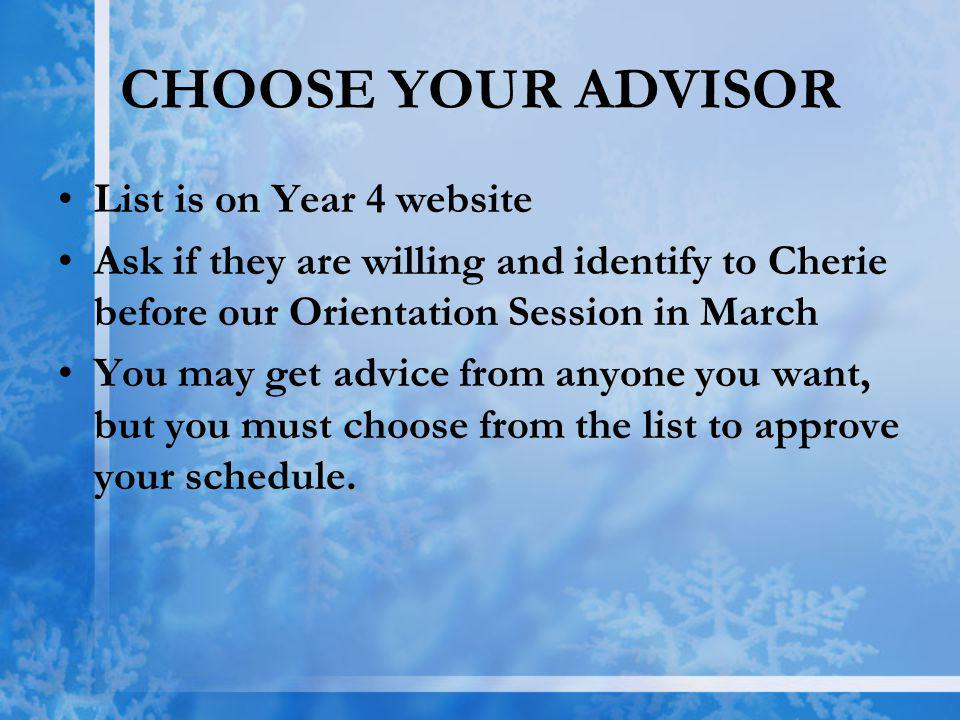 CHOOSE YOUR ADVISOR List is on Year 4 website Ask if they are willing and identify to Cherie before our Orientation Session in March You may get advice from anyone you want, but you must choose from the list to approve your schedule.