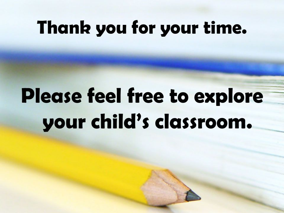 Thank you for your time. Please feel free to explore your childs classroom.
