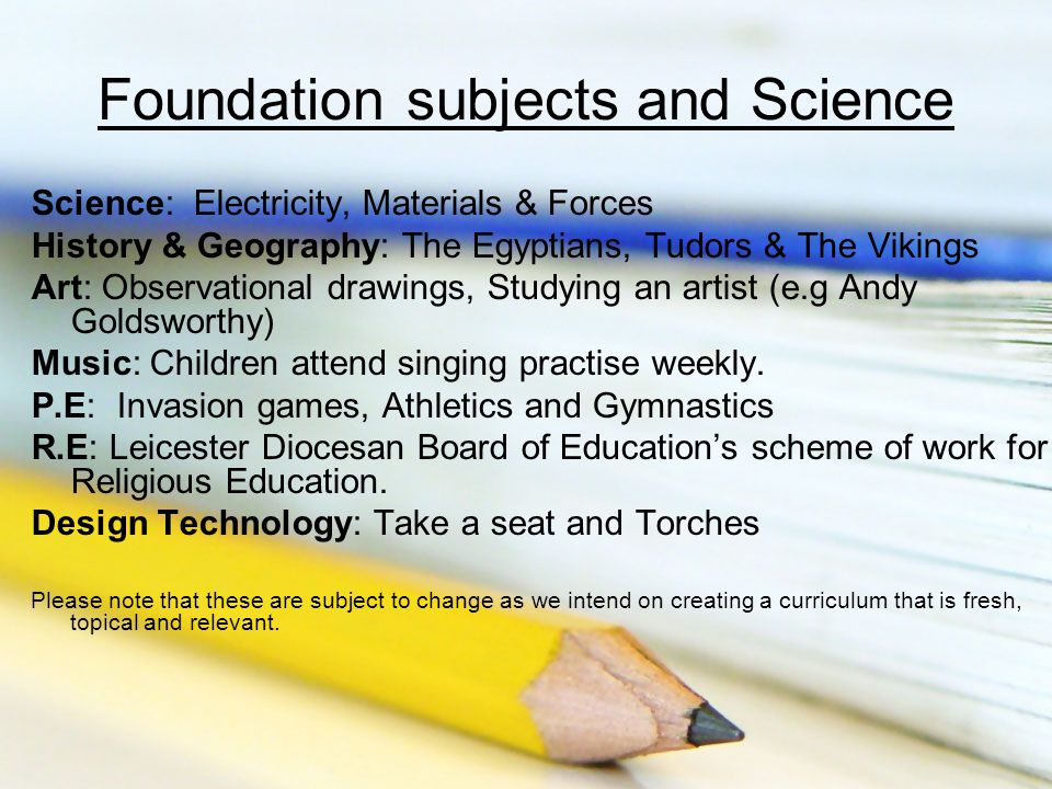 Foundation subjects and Science Science: Electricity, Materials & Forces History & Geography: The Egyptians, Tudors & The Vikings Art: Observational drawings, Studying an artist (e.g Andy Goldsworthy) Music: Children attend singing practise weekly.