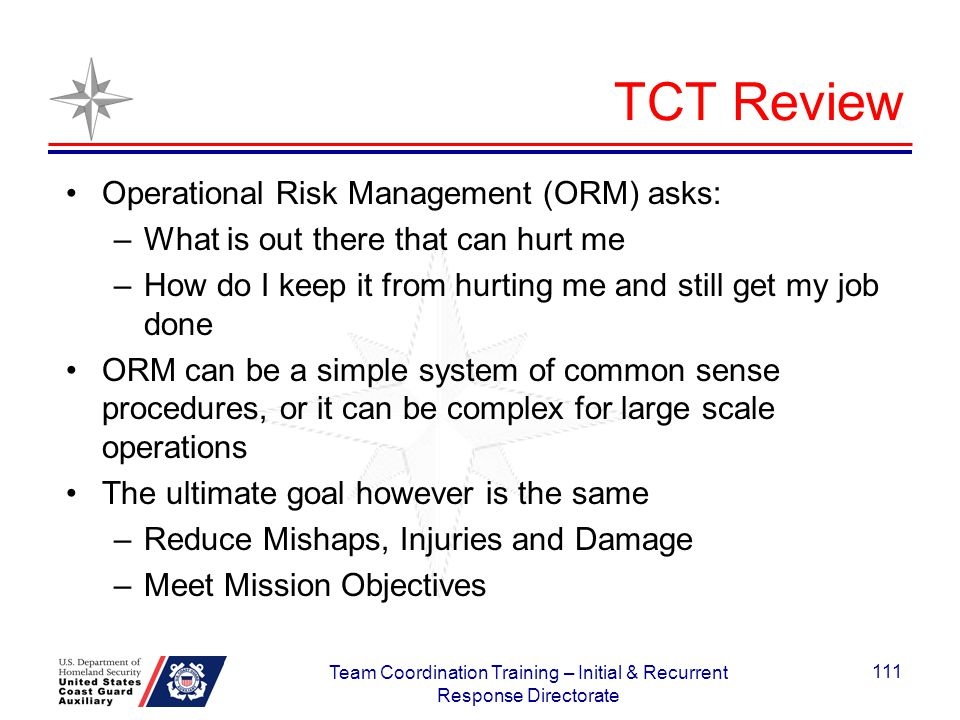 TCT Review Operational Risk Management (ORM) asks: –What is out there that can hurt me –How do I keep it from hurting me and still get my job done ORM