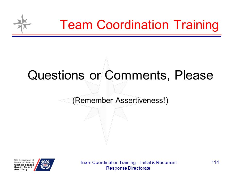 Team Coordination Training Questions or Comments, Please (Remember Assertiveness!) 114 Team Coordination Training – Initial & Recurrent Response Direc