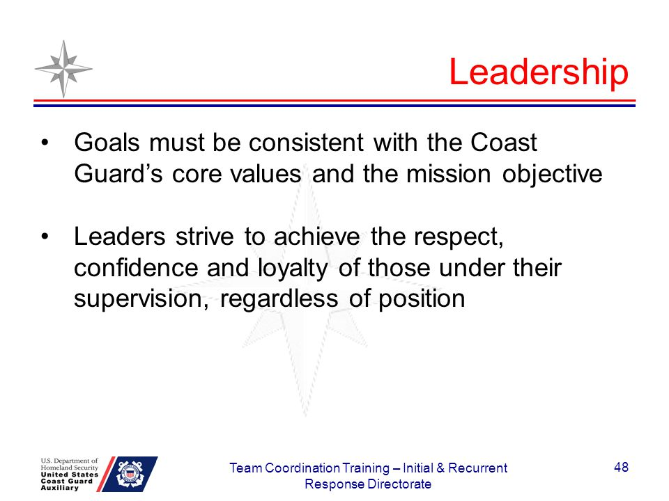 Goals must be consistent with the Coast Guards core values and the mission objective Leaders strive to achieve the respect, confidence and loyalty of