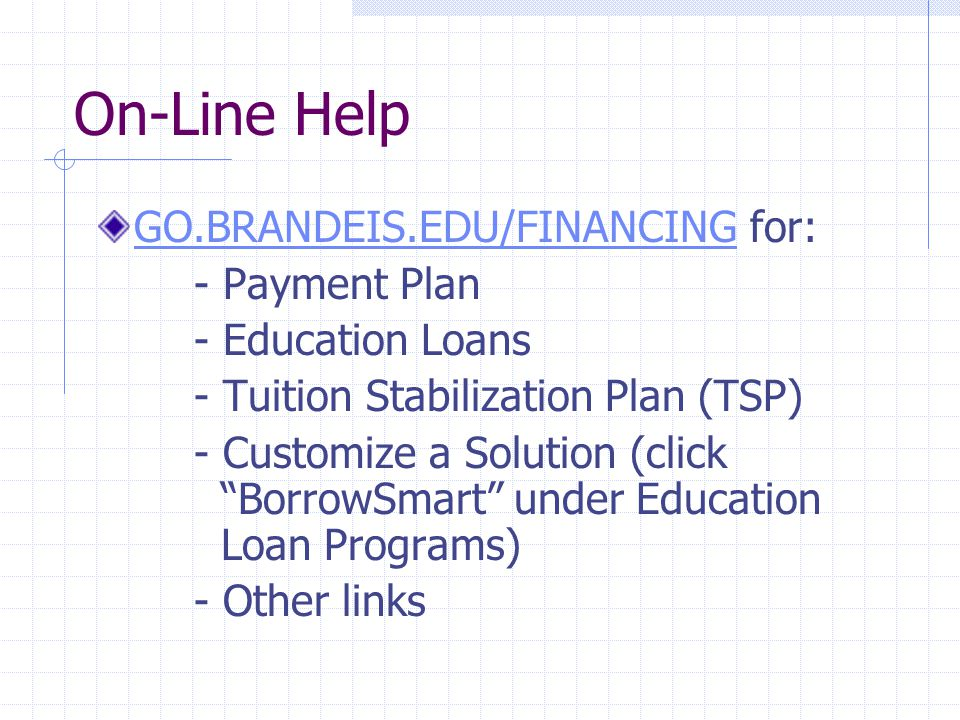 On-Line Help GO.BRANDEIS.EDU/FINANCINGGO.BRANDEIS.EDU/FINANCING for: - Payment Plan - Education Loans - Tuition Stabilization Plan (TSP) - Customize a Solution (click BorrowSmart under Education Loan Programs) - Other links
