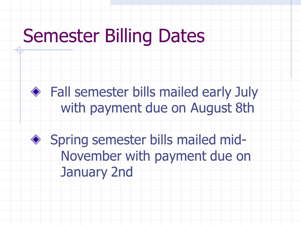 Semester Billing Dates Fall semester bills mailed early July with payment due on August 8th Spring semester bills mailed mid- November with payment due on January 2nd