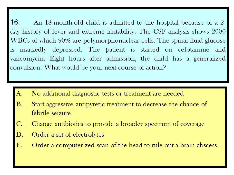 16. An 18-month-old child is admitted to the hospital because of a 2- day history of fever and extreme irritability. The CSF analysis shows 2000 WBCs