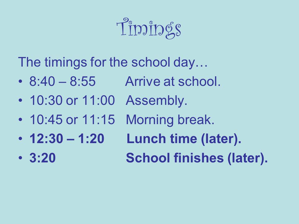 Timings The timings for the school day… 8:40 – 8:55 Arrive at school.