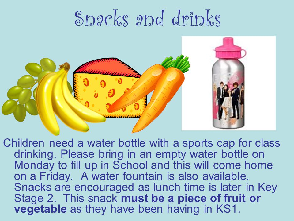 Snacks and drinks Children need a water bottle with a sports cap for class drinking.